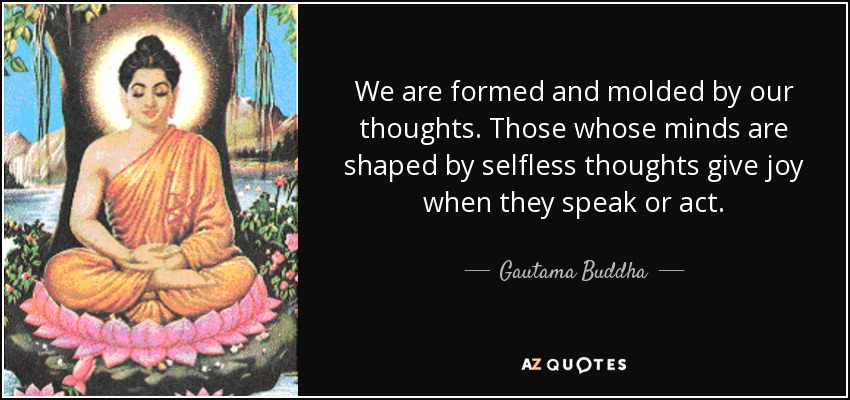 We are formed and molded by our thoughts. Those whose minds are shaped by selfless thoughts give joy when they speak or act. - Gautama Buddha