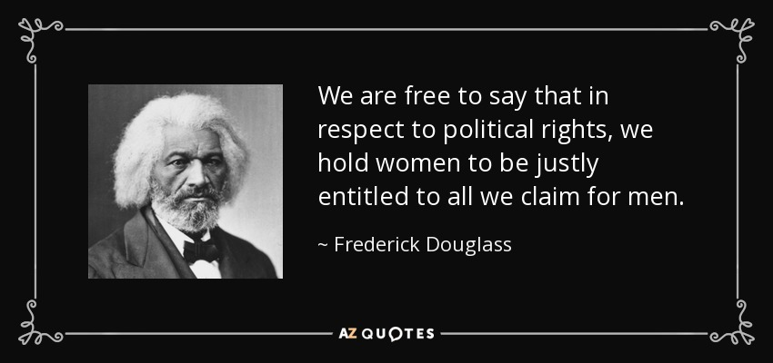 We are free to say that in respect to political rights, we hold women to be justly entitled to all we claim for men. - Frederick Douglass