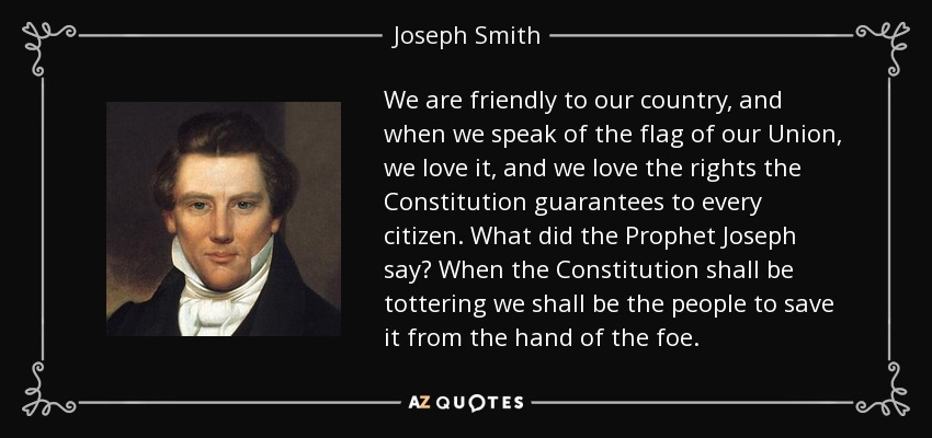 We are friendly to our country, and when we speak of the flag of our Union, we love it, and we love the rights the Constitution guarantees to every citizen. What did the Prophet Joseph say? When the Constitution shall be tottering we shall be the people to save it from the hand of the foe. - Joseph Smith, Jr.