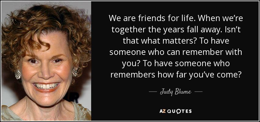 We are friends for life. When we're together the years fall away. Isn't that what matters? To have someone who can remember with you? To have someone who remembers how far you've come? - Judy Blume