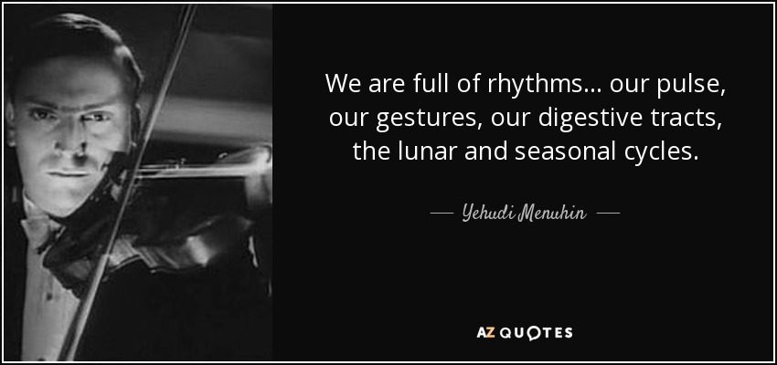 We are full of rhythms . . . our pulse, our gestures, our digestive tracts, the lunar and seasonal cycles. - Yehudi Menuhin