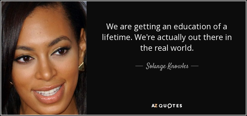 We are getting an education of a lifetime. We're actually out there in the real world. - Solange Knowles