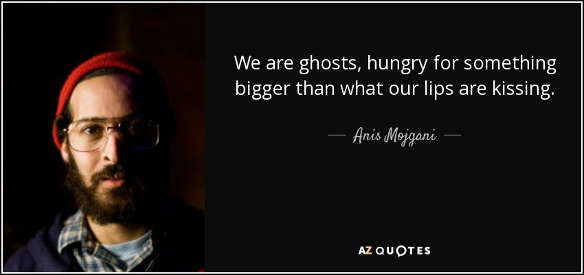We are ghosts, hungry for something bigger than what our lips are kissing. - Anis Mojgani