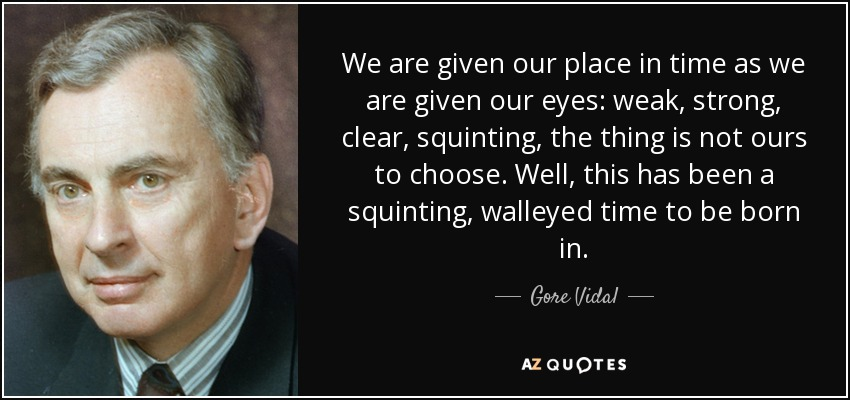 We are given our place in time as we are given our eyes: weak, strong, clear, squinting, the thing is not ours to choose. Well, this has been a squinting, walleyed time to be born in. - Gore Vidal