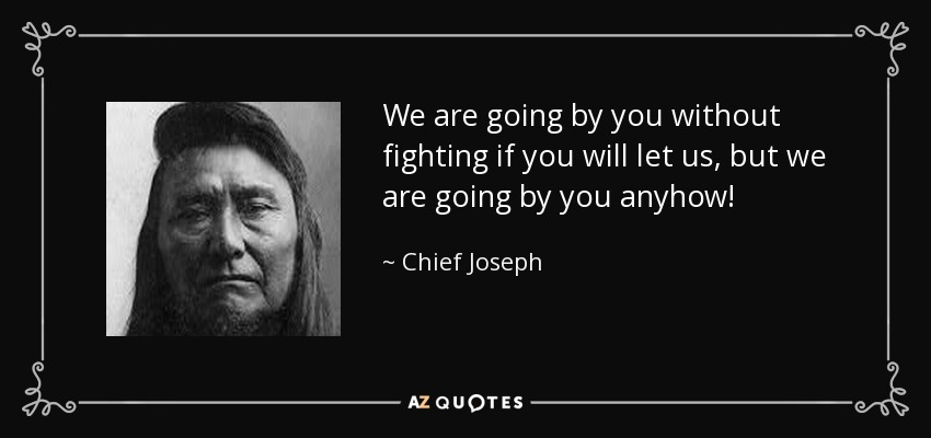 We are going by you without fighting if you will let us, but we are going by you anyhow! - Chief Joseph