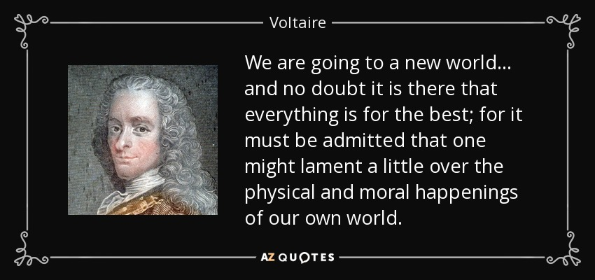 We are going to a new world... and no doubt it is there that everything is for the best; for it must be admitted that one might lament a little over the physical and moral happenings of our own world. - Voltaire