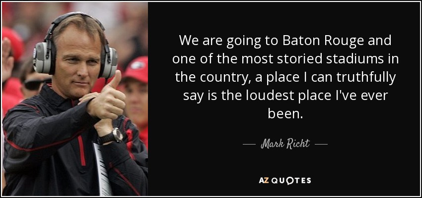 We are going to Baton Rouge and one of the most storied stadiums in the country, a place I can truthfully say is the loudest place I've ever been. - Mark Richt