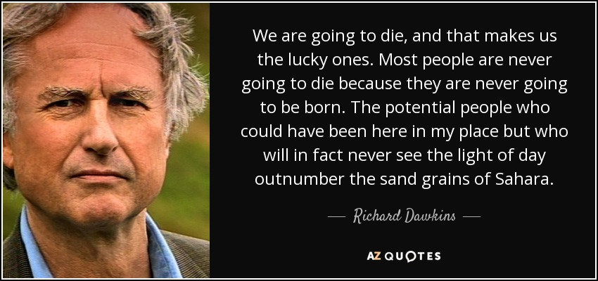We are going to die, and that makes us the lucky ones. Most people are never going to die because they are never going to be born. The potential people who could have been here in my place but who will in fact never see the light of day outnumber the sand grains of Sahara. - Richard Dawkins