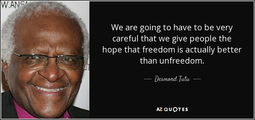We are going to have to be very careful that we give people the hope that freedom is actually better than unfreedom. - Desmond Tutu