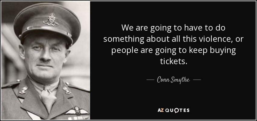 We are going to have to do something about all this violence, or people are going to keep buying tickets. - Conn Smythe
