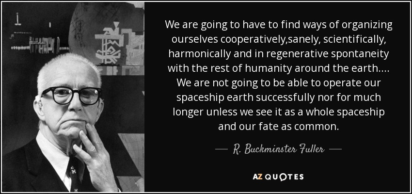 We are going to have to find ways of organizing ourselves cooperatively,sanely, scientifically, harmonically and in regenerative spontaneity with the rest of humanity around the earth.... We are not going to be able to operate our spaceship earth successfully nor for much longer unless we see it as a whole spaceship and our fate as common. - R. Buckminster Fuller