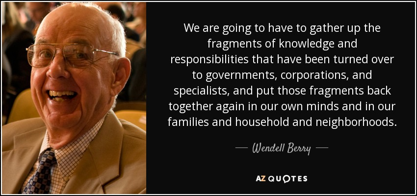 We are going to have to gather up the fragments of knowledge and responsibilities that have been turned over to governments, corporations, and specialists, and put those fragments back together again in our own minds and in our families and household and neighborhoods. - Wendell Berry