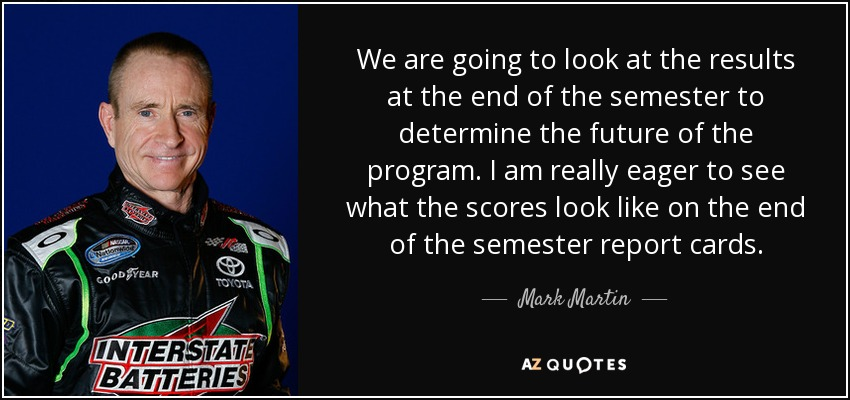 We are going to look at the results at the end of the semester to determine the future of the program. I am really eager to see what the scores look like on the end of the semester report cards. - Mark Martin