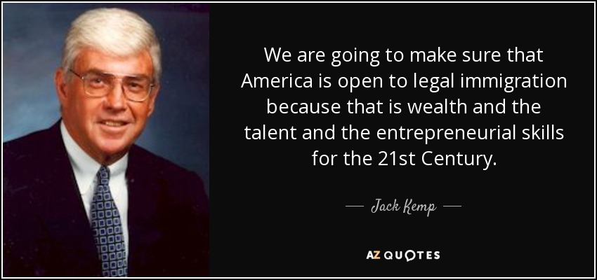 We are going to make sure that America is open to legal immigration because that is wealth and the talent and the entrepreneurial skills for the 21st Century. - Jack Kemp