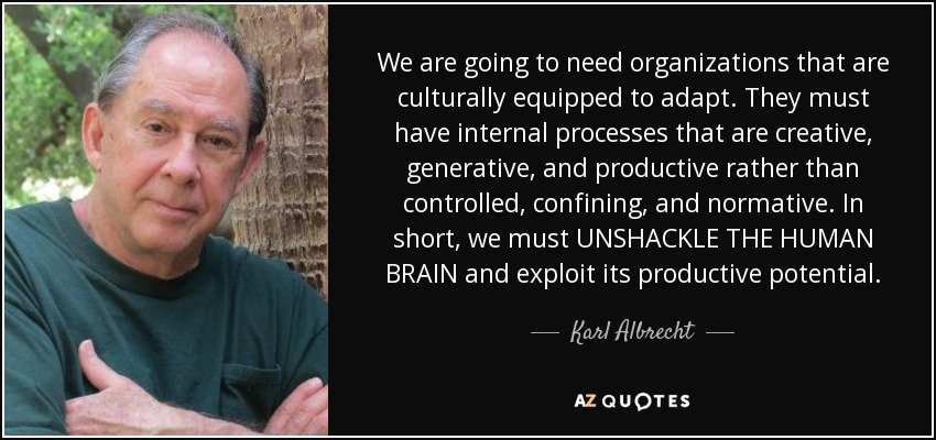 We are going to need organizations that are culturally equipped to adapt. They must have internal processes that are creative, generative, and productive rather than controlled, confining, and normative. In short, we must UNSHACKLE THE HUMAN BRAIN and exploit its productive potential. - Karl Albrecht