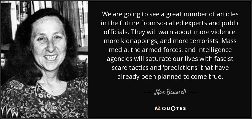 We are going to see a great number of articles in the future from so-called experts and public officials. They will warn about more violence, more kidnappings, and more terrorists. Mass media, the armed forces, and intelligence agencies will saturate our lives with fascist scare tactics and 'predictions' that have already been planned to come true. - Mae Brussell