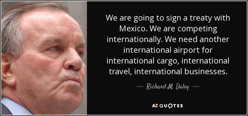 We are going to sign a treaty with Mexico. We are competing internationally. We need another international airport for international cargo, international travel, international businesses. - Richard M. Daley