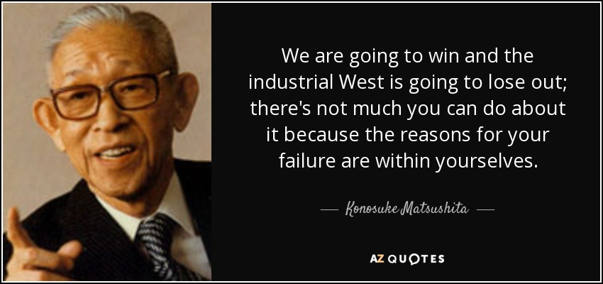 We are going to win and the industrial West is going to lose out; there's not much you can do about it because the reasons for your failure are within yourselves. - Konosuke Matsushita