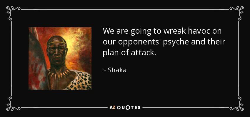 We are going to wreak havoc on our opponents' psyche and their plan of attack. - Shaka