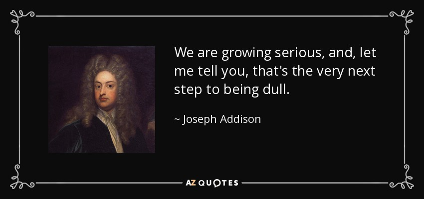 We are growing serious, and, let me tell you, that's the very next step to being dull. - Joseph Addison