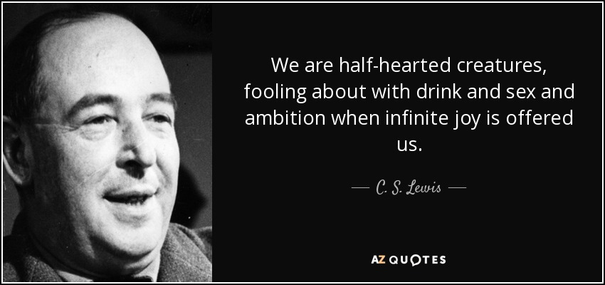 We are half-hearted creatures, fooling about with drink and sex and ambition when infinite joy is offered us. - C. S. Lewis