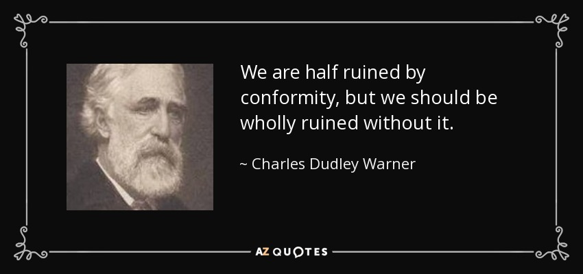 We are half ruined by conformity, but we should be wholly ruined without it. - Charles Dudley Warner