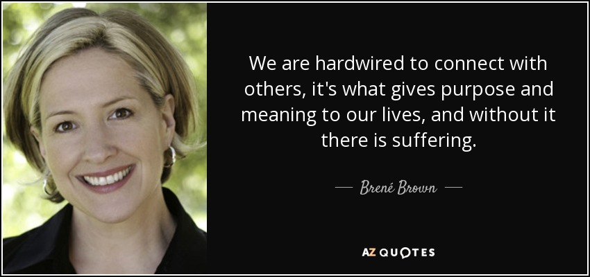 We are hardwired to connect with others, it's what gives purpose and meaning to our lives, and without it there is suffering. - Brené Brown