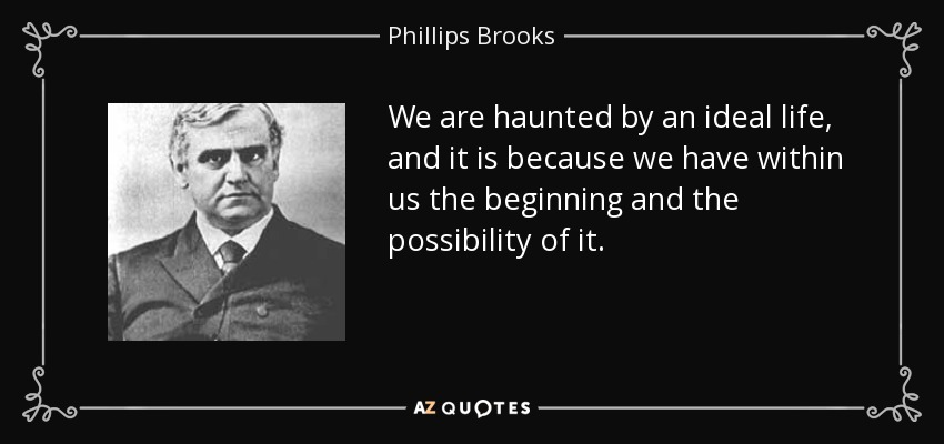 We are haunted by an ideal life, and it is because we have within us the beginning and the possibility of it. - Phillips Brooks