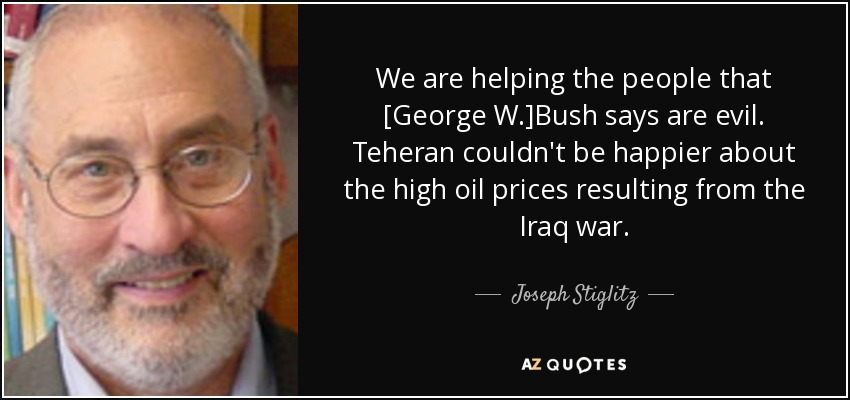 We are helping the people that [George W.]Bush says are evil. Teheran couldn't be happier about the high oil prices resulting from the Iraq war. - Joseph Stiglitz