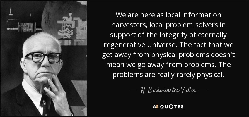 We are here as local information harvesters, local problem-solvers in support of the integrity of eternally regenerative Universe. The fact that we get away from physical problems doesn't mean we go away from problems. The problems are really rarely physical. - R. Buckminster Fuller