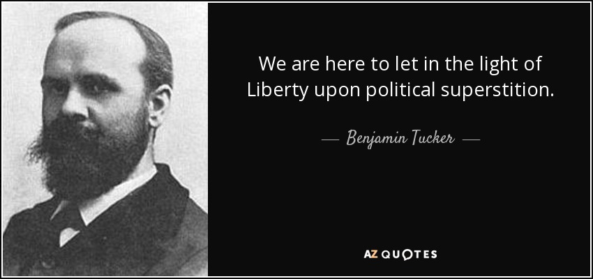 We are here to let in the light of Liberty upon political superstition. - Benjamin Tucker
