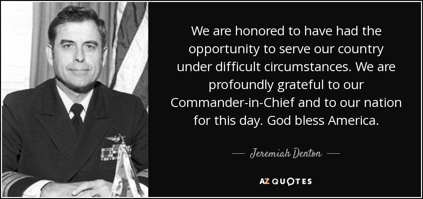 We are honored to have had the opportunity to serve our country under difficult circumstances. We are profoundly grateful to our Commander-in-Chief and to our nation for this day. God bless America. - Jeremiah Denton