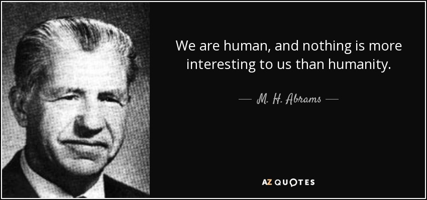 We are human, and nothing is more interesting to us than humanity. - M. H. Abrams