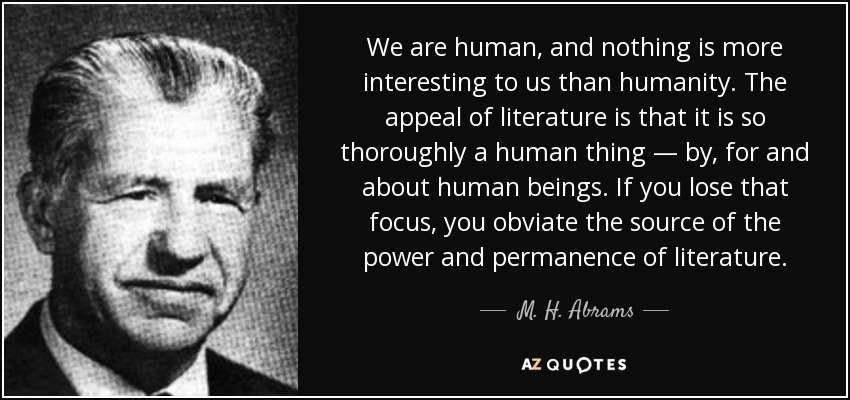 We are human, and nothing is more interesting to us than humanity. The appeal of literature is that it is so thoroughly a human thing — by, for and about human beings. If you lose that focus, you obviate the source of the power and permanence of literature. - M. H. Abrams