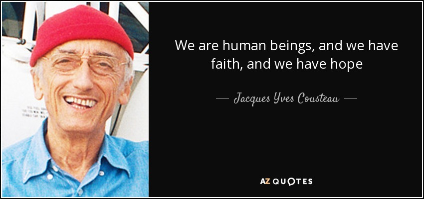 We are human beings, and we have faith, and we have hope - Jacques Yves Cousteau