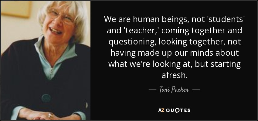 We are human beings, not 'students' and 'teacher,' coming together and questioning, looking together, not having made up our minds about what we're looking at, but starting afresh. - Toni Packer