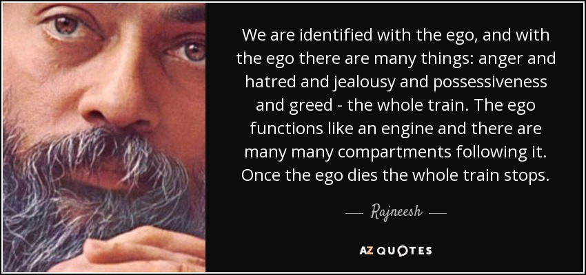 We are identified with the ego, and with the ego there are many things: anger and hatred and jealousy and possessiveness and greed - the whole train. The ego functions like an engine and there are many many compartments following it. Once the ego dies the whole train stops. - Rajneesh