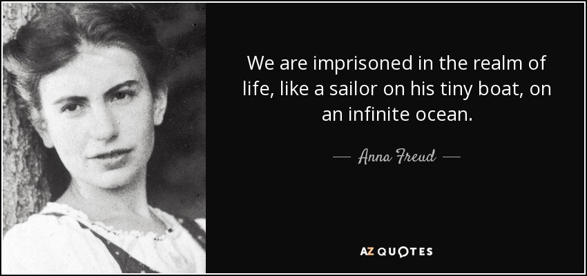 We are imprisoned in the realm of life, like a sailor on his tiny boat, on an infinite ocean. - Anna Freud