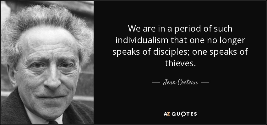 We are in a period of such individualism that one no longer speaks of disciples; one speaks of thieves. - Jean Cocteau