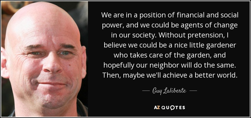We are in a position of financial and social power, and we could be agents of change in our society. Without pretension, I believe we could be a nice little gardener who takes care of the garden, and hopefully our neighbor will do the same. Then, maybe we'll achieve a better world. - Guy Laliberte