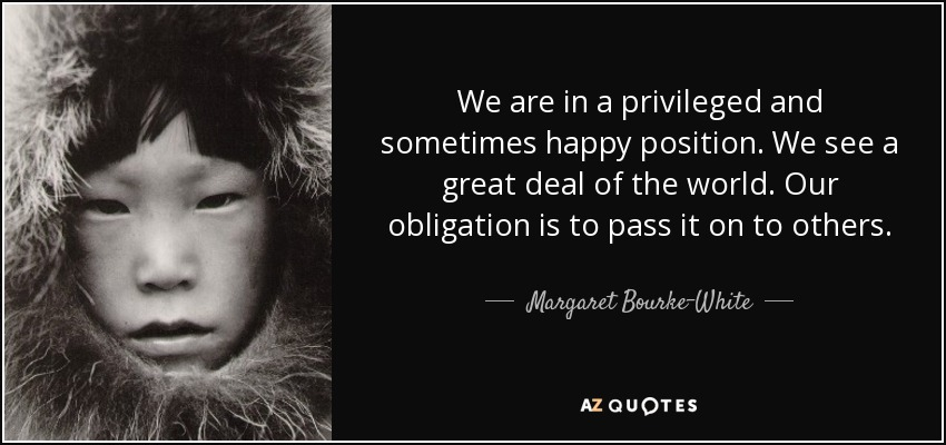 We are in a privileged and sometimes happy position. We see a great deal of the world. Our obligation is to pass it on to others. - Margaret Bourke-White