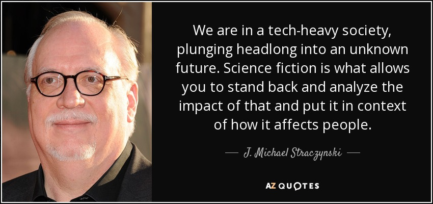 We are in a tech-heavy society, plunging headlong into an unknown future. Science fiction is what allows you to stand back and analyze the impact of that and put it in context of how it affects people. - J. Michael Straczynski