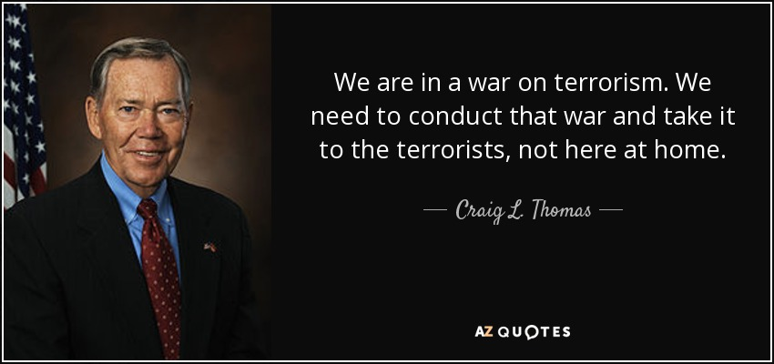 We are in a war on terrorism. We need to conduct that war and take it to the terrorists, not here at home. - Craig L. Thomas