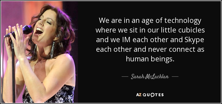 We are in an age of technology where we sit in our little cubicles and we IM each other and Skype each other and never connect as human beings. - Sarah McLachlan