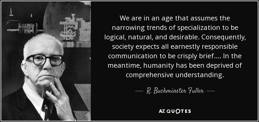 We are in an age that assumes the narrowing trends of specialization to be logical, natural, and desirable. Consequently, society expects all earnestly responsible communication to be crisply brief.... In the meantime, humanity has been deprived of comprehensive understanding. - R. Buckminster Fuller