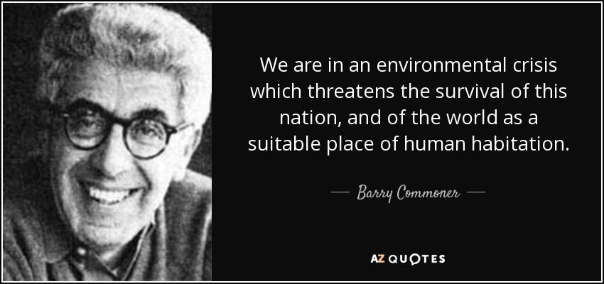 We are in an environmental crisis which threatens the survival of this nation, and of the world as a suitable place of human habitation. - Barry Commoner