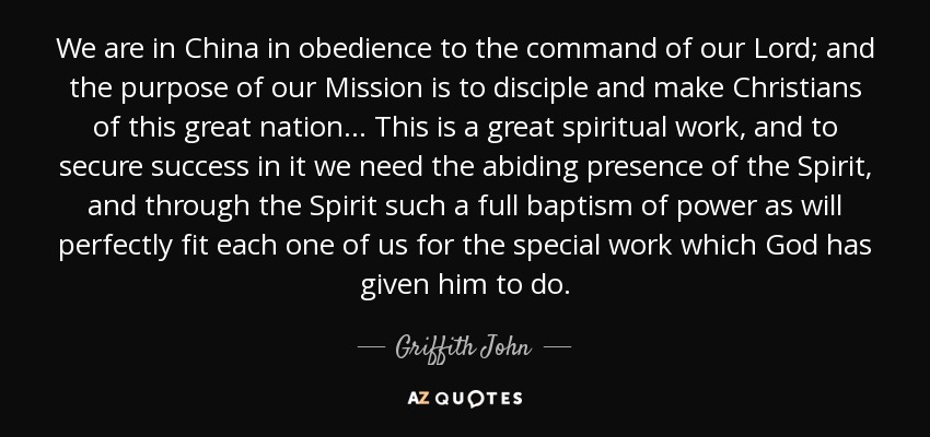 We are in China in obedience to the command of our Lord; and the purpose of our Mission is to disciple and make Christians of this great nation.. . This is a great spiritual work, and to secure success in it we need the abiding presence of the Spirit, and through the Spirit such a full baptism of power as will perfectly fit each one of us for the special work which God has given him to do. - Griffith John