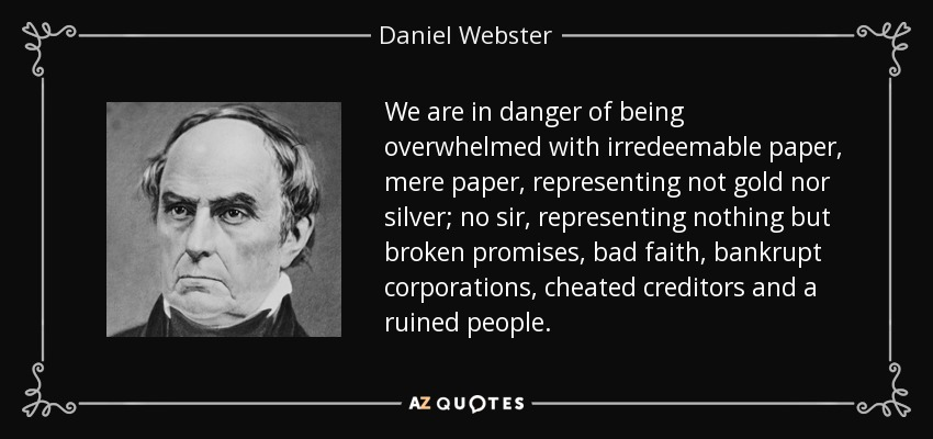 We are in danger of being overwhelmed with irredeemable paper, mere paper, representing not gold nor silver; no sir, representing nothing but broken promises, bad faith, bankrupt corporations, cheated creditors and a ruined people. - Daniel Webster