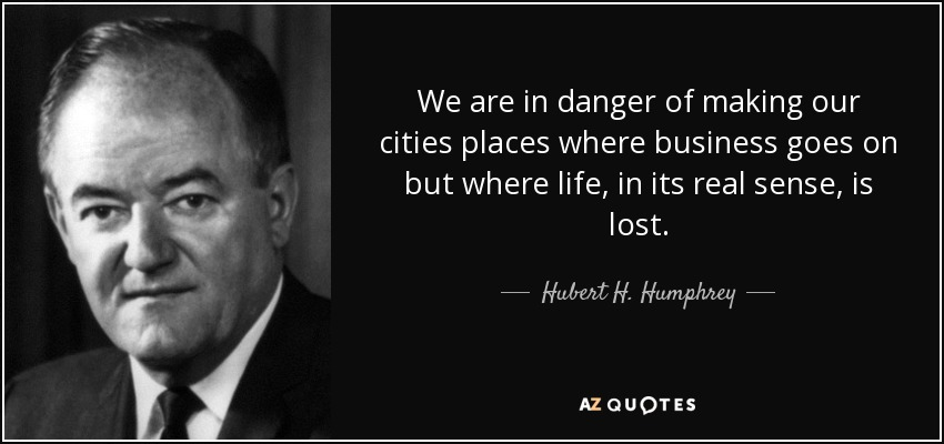 We are in danger of making our cities places where business goes on but where life, in its real sense, is lost. - Hubert H. Humphrey