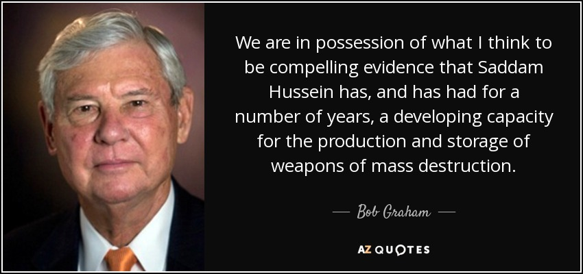 We are in possession of what I think to be compelling evidence that Saddam Hussein has, and has had for a number of years, a developing capacity for the production and storage of weapons of mass destruction. - Bob Graham
